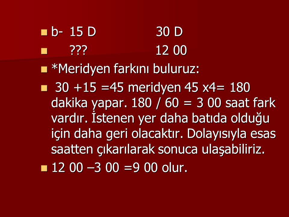 b-15 D30 D b-15 D30 D ??? 12 00 ??? 12 00 *Meridyen farkını buluruz: *Meridyen farkını buluruz: 30 +15 =45 meridyen 45 x4= 180 dakika yapar. 180 / 60