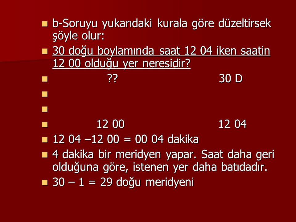 b-Soruyu yukarıdaki kurala göre düzeltirsek şöyle olur: b-Soruyu yukarıdaki kurala göre düzeltirsek şöyle olur: 30 doğu boylamında saat 12 04 iken saa