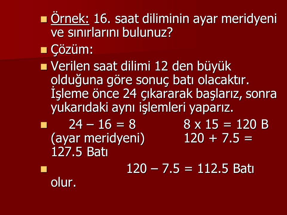 Örnek: 16. saat diliminin ayar meridyeni ve sınırlarını bulunuz? Örnek: 16. saat diliminin ayar meridyeni ve sınırlarını bulunuz? Çözüm: Çözüm: Verile