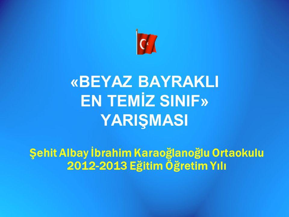 «BEYAZ BAYRAKLI EN TEMİZ SINIF» YARIŞMASI Şehit Albay İbrahim Karaoğlanoğlu Ortaokulu 2012-2013 Eğitim Öğretim Yılı