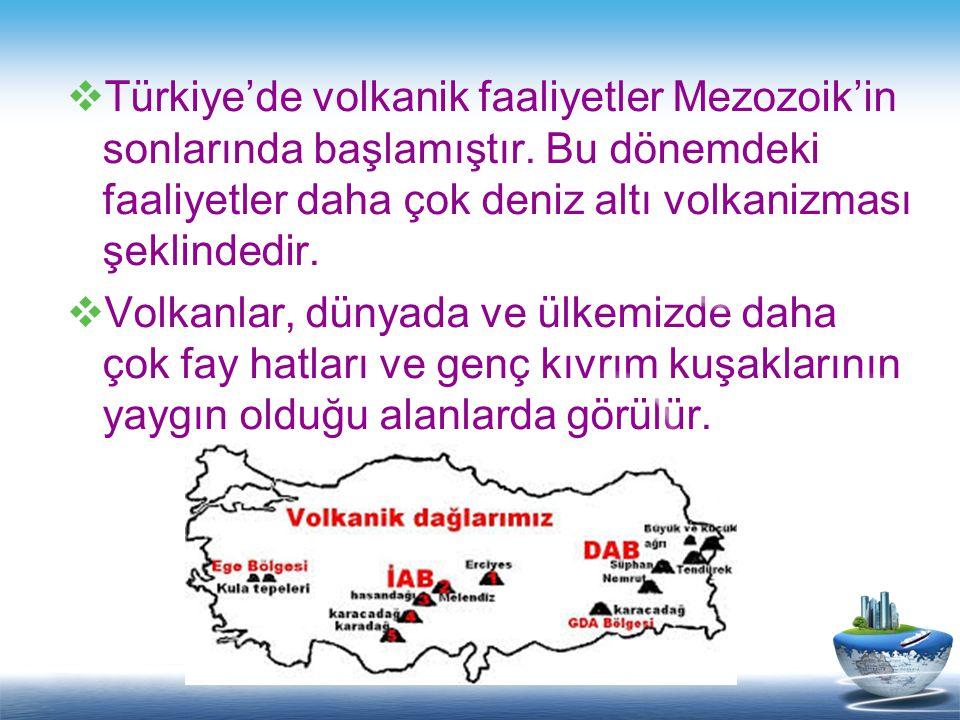  Türkiye'de volkanik faaliyetler Mezozoik'in sonlarında başlamıştır. Bu dönemdeki faaliyetler daha çok deniz altı volkanizması şeklindedir.  Volkanl