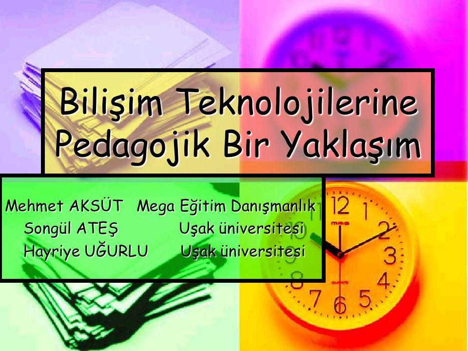 Bilişim Teknolojilerine Pedagojik Bir Yaklaşım Mehmet AKSÜT Mega Eğitim Danışmanlık Songül ATEŞ Uşak üniversitesi Songül ATEŞ Uşak üniversitesi Hayriye UĞURLU Uşak üniversitesi Hayriye UĞURLU Uşak üniversitesi