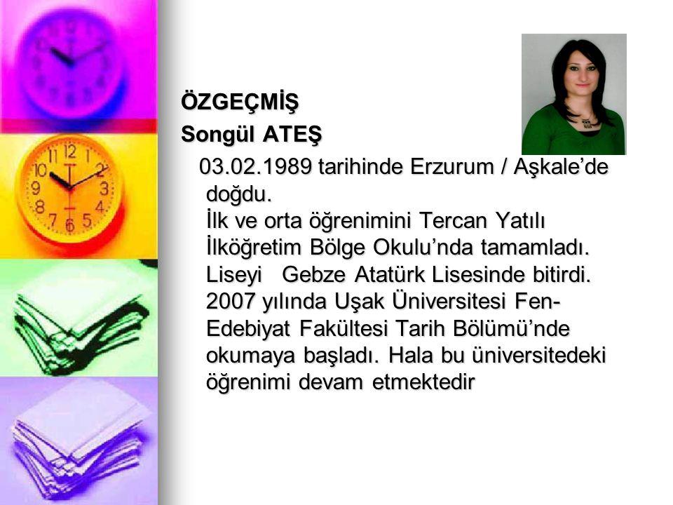 ÖZGEÇMİŞ Songül ATEŞ 03.02.1989 tarihinde Erzurum / Aşkale'de doğdu.