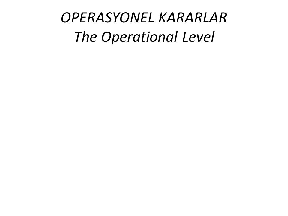 OPERASYONEL KARARLAR The Operational Level