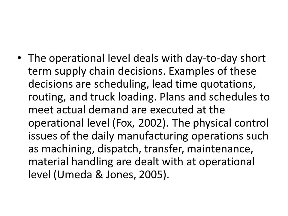 The operational level deals with day-to-day short term supply chain decisions. Examples of these decisions are scheduling, lead time quotations, routi