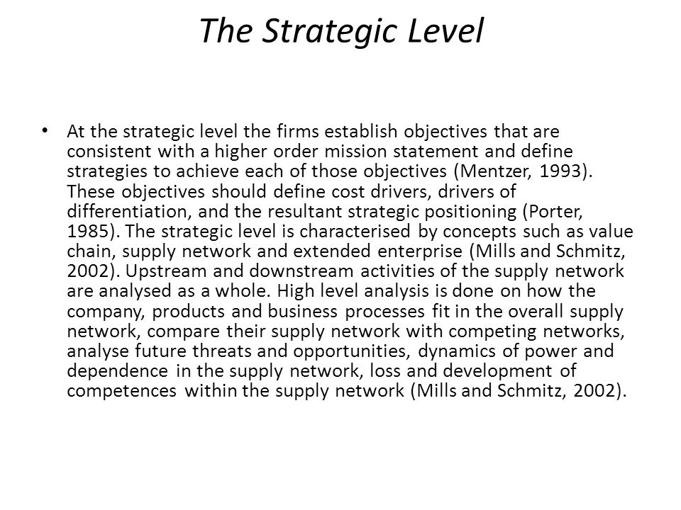 The Strategic Level At the strategic level the firms establish objectives that are consistent with a higher order mission statement and define strateg