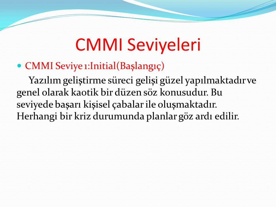 CMMI Seviyeleri CMMI Seviye 1:Initial(Başlangıç) Yazılım geliştirme süreci gelişi güzel yapılmaktadır ve genel olarak kaotik bir düzen söz konusudur.