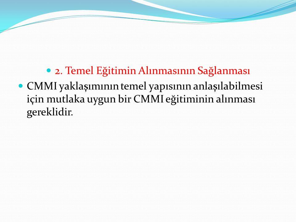 2. Temel Eğitimin Alınmasının Sağlanması CMMI yaklaşımının temel yapısının anlaşılabilmesi için mutlaka uygun bir CMMI eğitiminin alınması gereklidir.