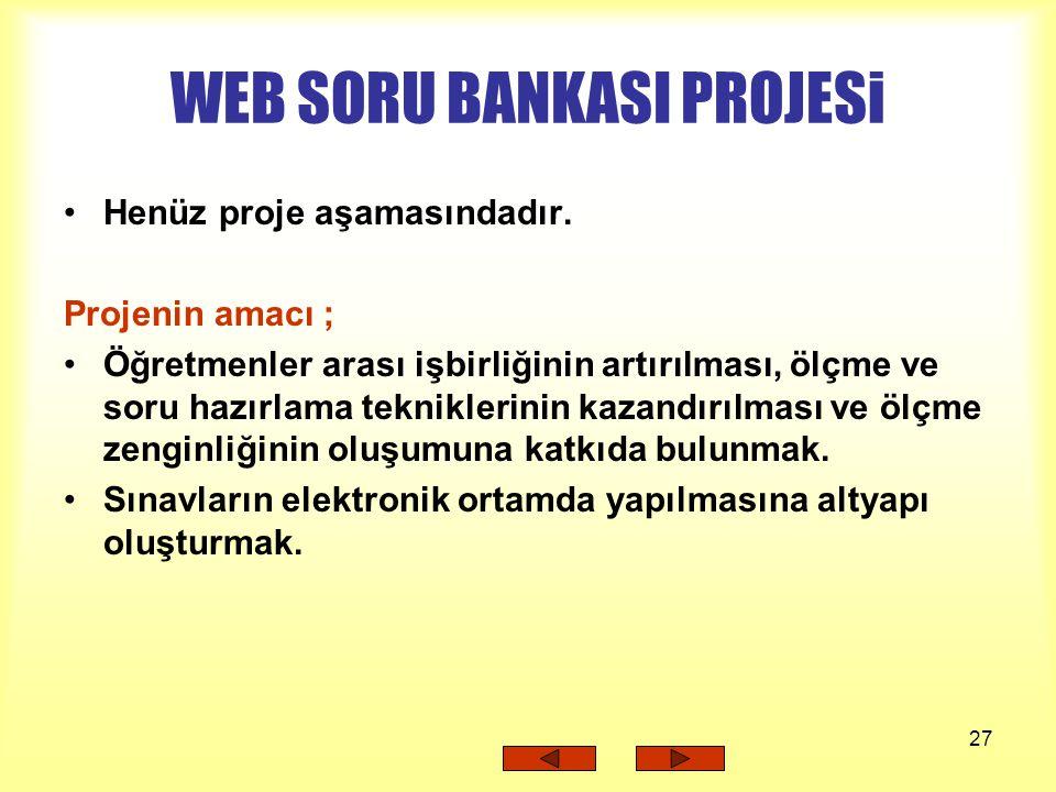 27 WEB SORU BANKASI PROJESi Henüz proje aşamasındadır. Projenin amacı ; Öğretmenler arası işbirliğinin artırılması, ölçme ve soru hazırlama teknikleri
