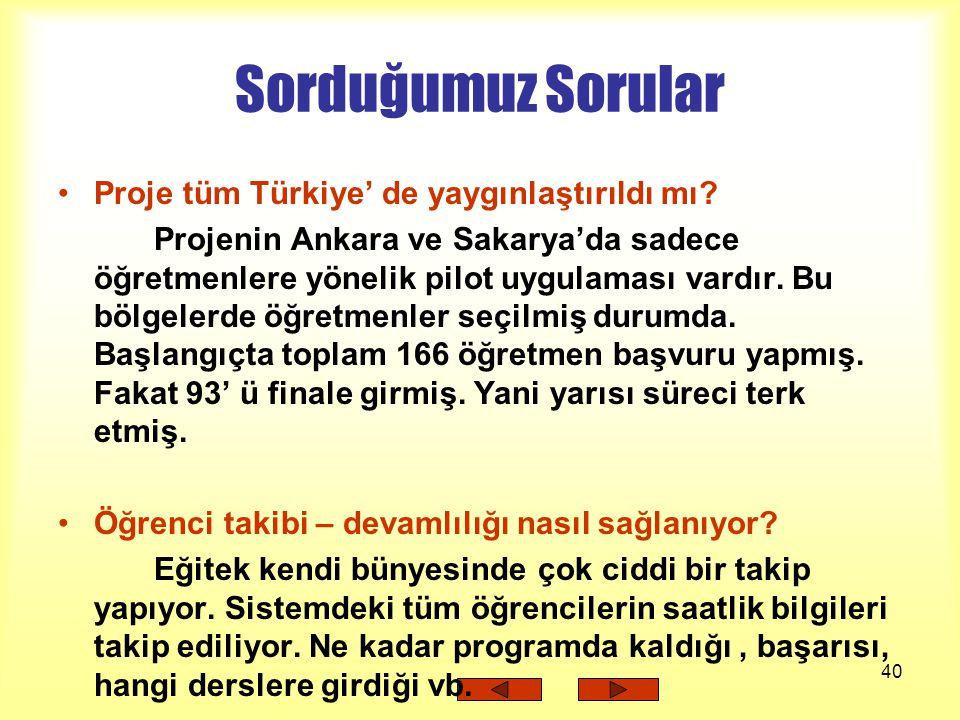 40 Sorduğumuz Sorular Proje tüm Türkiye' de yaygınlaştırıldı mı? Projenin Ankara ve Sakarya'da sadece öğretmenlere yönelik pilot uygulaması vardır. Bu