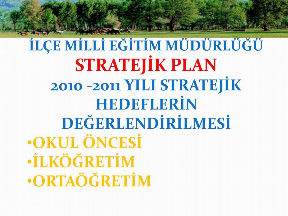 İLÇE MİLLİ EĞİTİM MÜDÜRLÜĞÜ STRATEJİK PLAN 2010 -2011 YILI STRATEJİK HEDEFLERİN DEĞERLENDİRİLMESİ OKUL ÖNCESİ İLKÖĞRETİM ORTAÖĞRETİM