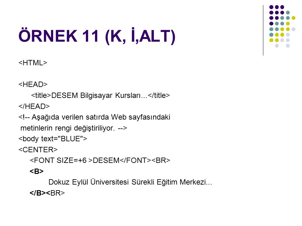 ÖRNEK 11 (K, İ,ALT) DESEM Bilgisayar Kursları... <!-- Aşağıda verilen satırda Web sayfasındaki metinlerin rengi değiştiriliyor. --> DESEM Dokuz Eylül