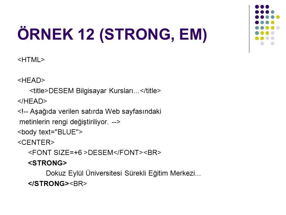 ÖRNEK 12 (STRONG, EM) DESEM Bilgisayar Kursları... <!-- Aşağıda verilen satırda Web sayfasındaki metinlerin rengi değiştiriliyor. --> DESEM Dokuz Eylü