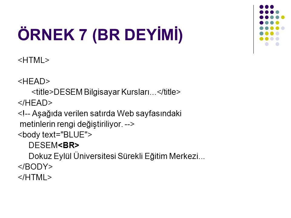 ÖRNEK 7 (BR DEYİMİ) DESEM Bilgisayar Kursları... <!-- Aşağıda verilen satırda Web sayfasındaki metinlerin rengi değiştiriliyor. --> DESEM Dokuz Eylül