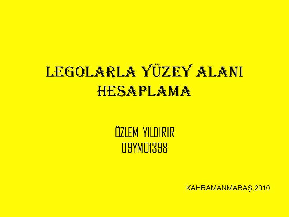 LEGOLARLA YÜZEY ALANI HESAPLAMA ÖZLEM YILDIRIR 09YMO1398 KAHRAMANMARAŞ,2010