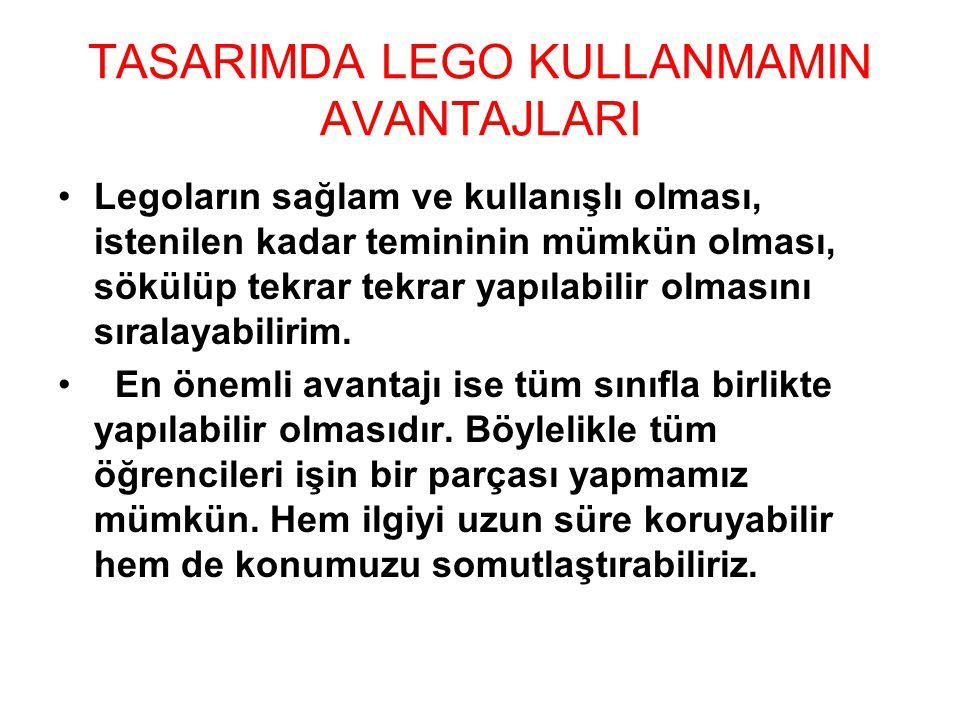 TASARIMDA LEGO KULLANMAMIN AVANTAJLARI Legoların sağlam ve kullanışlı olması, istenilen kadar temininin mümkün olması, sökülüp tekrar tekrar yapılabil