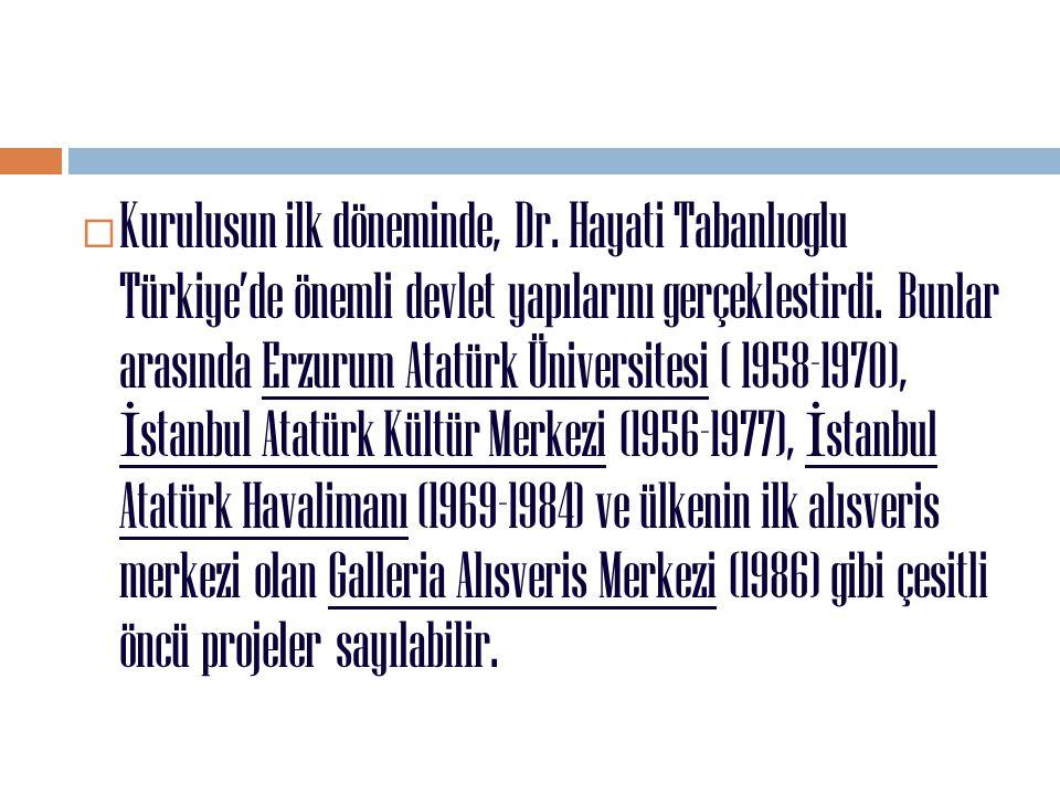 Kurulusun ilk döneminde, Dr. Hayati Tabanlıoglu Türkiye'de önemli devlet yapılarını gerçeklestirdi. Bunlar arasında Erzurum Atatürk Üniversitesi ( 1