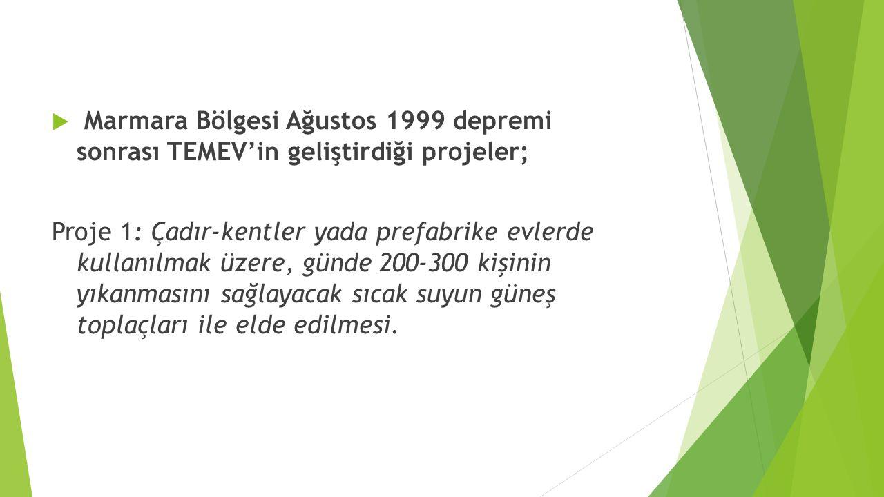  Marmara Bölgesi Ağustos 1999 depremi sonrası TEMEV'in geliştirdiği projeler; Proje 1: Çadır-kentler yada prefabrike evlerde kullanılmak üzere, günde 200-300 kişinin yıkanmasını sağlayacak sıcak suyun güneş toplaçları ile elde edilmesi.