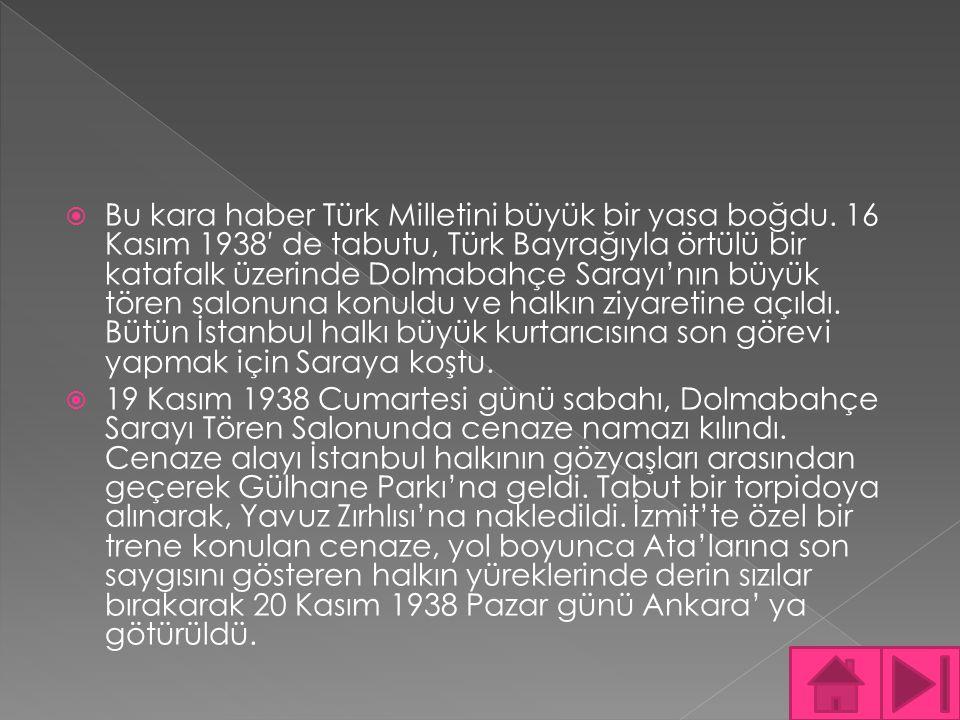  Bu kara haber Türk Milletini büyük bir yasa boğdu. 16 Kasım 1938′ de tabutu, Türk Bayrağıyla örtülü bir katafalk üzerinde Dolmabahçe Sarayı'nın büyü