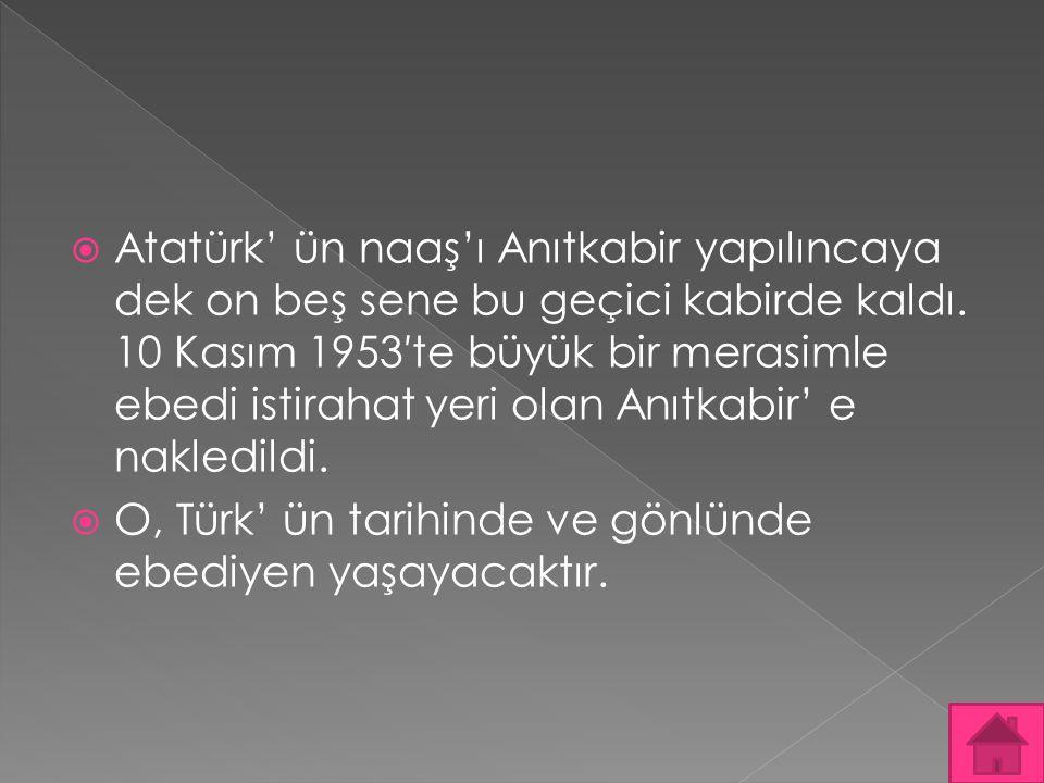  Atatürk' ün naaş'ı Anıtkabir yapılıncaya dek on beş sene bu geçici kabirde kaldı. 10 Kasım 1953′te büyük bir merasimle ebedi istirahat yeri olan Anı