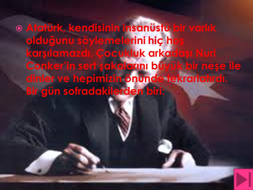 Atatürk, kendisinin insanüstü bir varlık olduğunu söylemelerini hiç hoş karşılamazdı. Çocukluk arkadaşı Nuri Conker'in sert şakalarını büyük bir neş