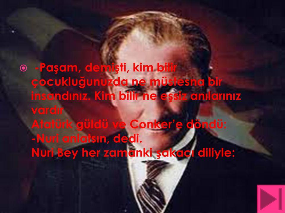  -Paşam, demişti, kim bilir çocukluğunuzda ne müstesna bir insandınız. Kim bilir ne eşsiz anılarınız vardır Atatürk güldü ve Conker'e döndü: -Nuri an