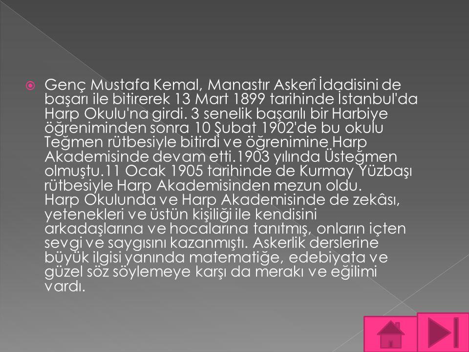  Genç Mustafa Kemal, Manastır Askerî İdadisini de başarı ile bitirerek 13 Mart 1899 tarihinde İstanbul'da Harp Okulu'na girdi. 3 senelik başarılı bir