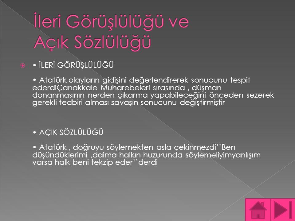  MANTIKLILIĞI Keskin bir mantık ve zekâ gücüne sahip olan Atatürk,hayatı boyunca akıl ve mantığa büyük önem vermiştirBu özellik onun evrensel devlet adamı olarak tanınmasında büyük bir rol oynamıştır''Bizim akıl,mantık ve zekâ ile hareket etmek en belirgin özelliğimizdir'' diyerek ülke sorunlarında mantık ve şuurla hareket edildiğini göstermiştir ÇOK CEPHELİLİĞİ Atatürk çok cepheli bir liderdiO hem fikir hem de hareket adamıdırYani bir taraftan Türk inkılabının hazırlayıcısı diğer taraftan da uygulayıcısı olmuşturHem düşünen hem de eserler veren Atatürk, çok yönlü bir lider olduğunu göstermiştiroyun