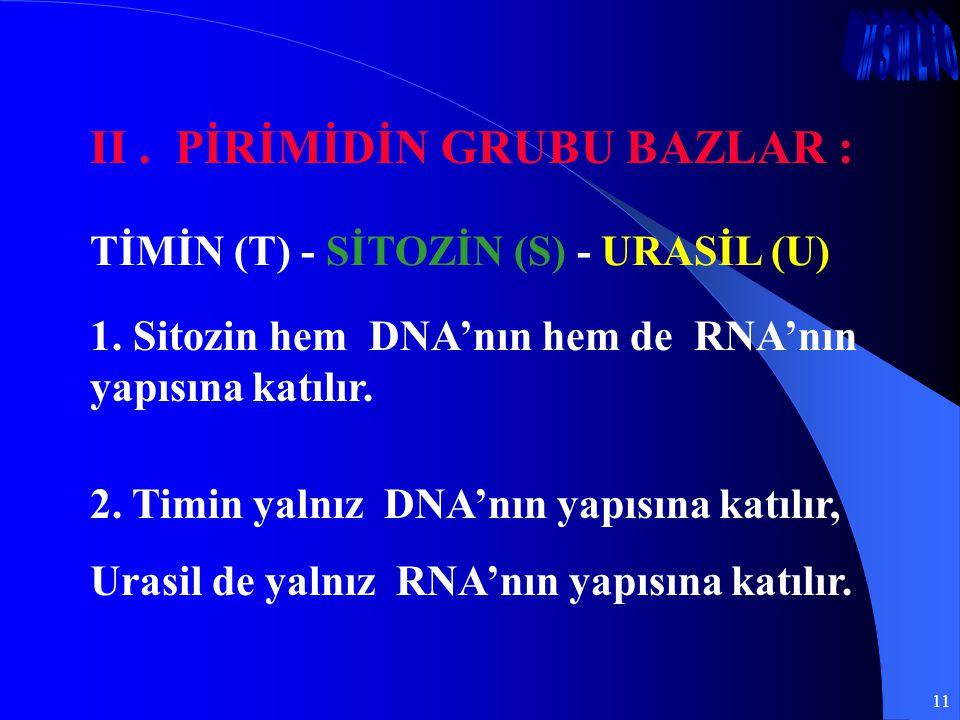 11 II. PİRİMİDİN GRUBU BAZLAR : 1. Sitozin hem DNA'nın hem de RNA'nın yapısına katılır. 2. Timin yalnız DNA'nın yapısına katılır, Urasil de yalnız RNA