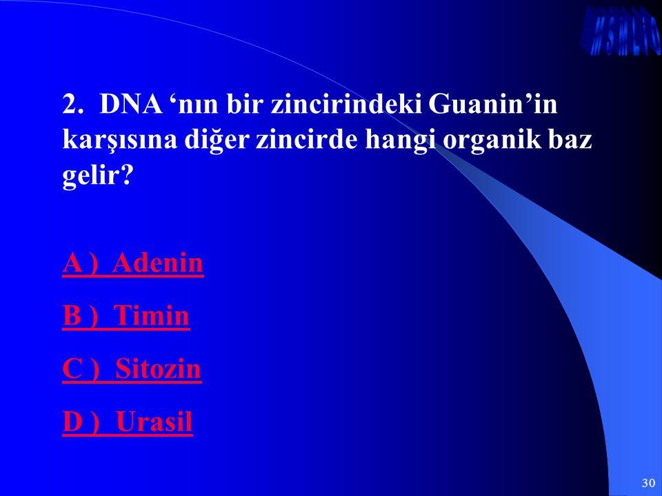 30 2. DNA 'nın bir zincirindeki Guanin'in karşısına diğer zincirde hangi organik baz gelir? A ) Adenin B ) Timin C ) Sitozin D ) Urasil