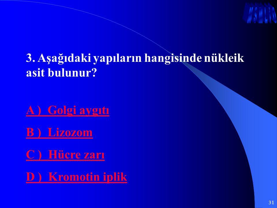 31 3. Aşağıdaki yapıların hangisinde nükleik asit bulunur? A ) Golgi aygıtı B ) Lizozom C ) Hücre zarı D ) Kromotin iplik