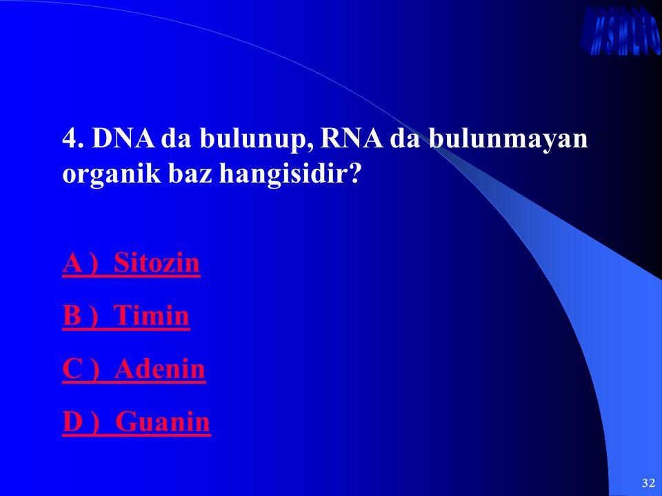 32 4. DNA da bulunup, RNA da bulunmayan organik baz hangisidir? A ) Sitozin B ) Timin C ) Adenin D ) Guanin