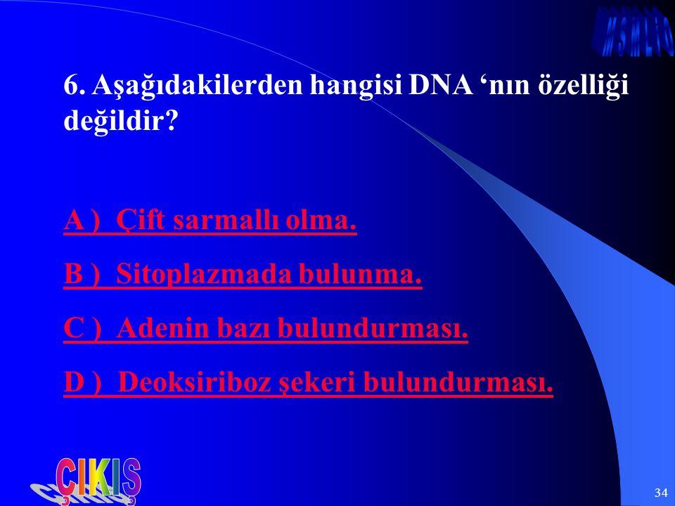 34 6. Aşağıdakilerden hangisi DNA 'nın özelliği değildir? A ) Çift sarmallı olma. B ) Sitoplazmada bulunma. C ) Adenin bazı bulundurması. D ) Deoksiri