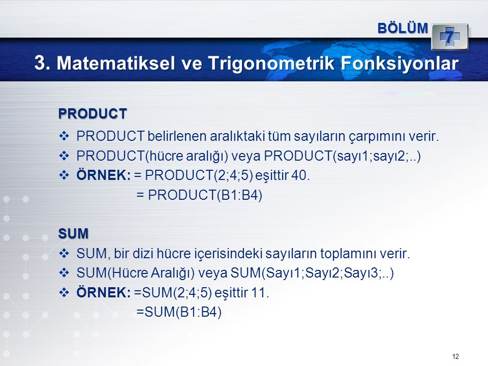 3. Matematiksel ve Trigonometrik Fonksiyonlar 12 BÖLÜM 7 PRODUCT  PRODUCT belirlenen aralıktaki tüm sayıların çarpımını verir.  PRODUCT(hücre aralığ