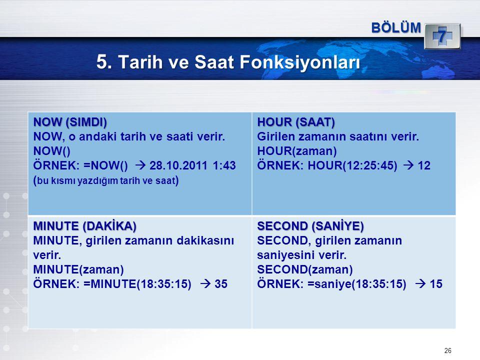 5. Tarih ve Saat Fonksiyonları 26 BÖLÜM 7 NOW (SIMDI) NOW, o andaki tarih ve saati verir. NOW() ÖRNEK: =NOW()  28.10.2011 1:43 ( bu kısmı yazdığım ta