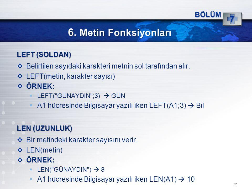 6. Metin Fonksiyonları 32 BÖLÜM 7 LEFT (SOLDAN)  Belirtilen sayıdaki karakteri metnin sol tarafından alır.  LEFT(metin, karakter sayısı)  ÖRNEK: 