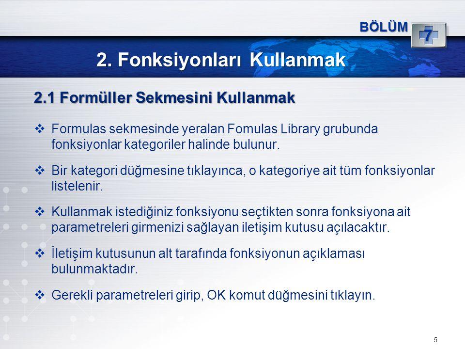 2. Fonksiyonları Kullanmak 5 BÖLÜM 7 2.1 Formüller Sekmesini Kullanmak  Formulas sekmesinde yeralan Fomulas Library grubunda fonksiyonlar kategoriler