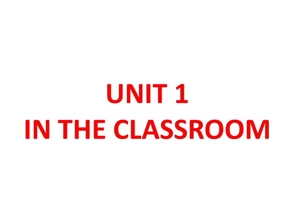 UNIT 1 IN THE CLASSROOM