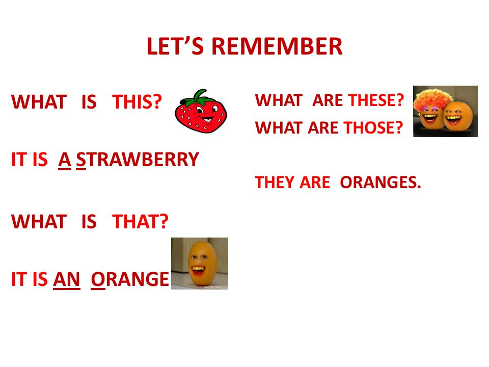 LET'S REMEMBER WHAT IS THIS? IT IS A STRAWBERRY WHAT IS THAT? IT IS AN ORANGE. WHAT ARE THESE? WHAT ARE THOSE? THEY ARE ORANGES.