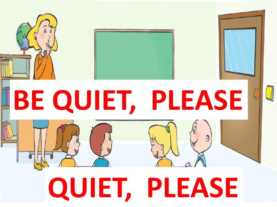 QUIET, PLEASE BE QUIET, PLEASE