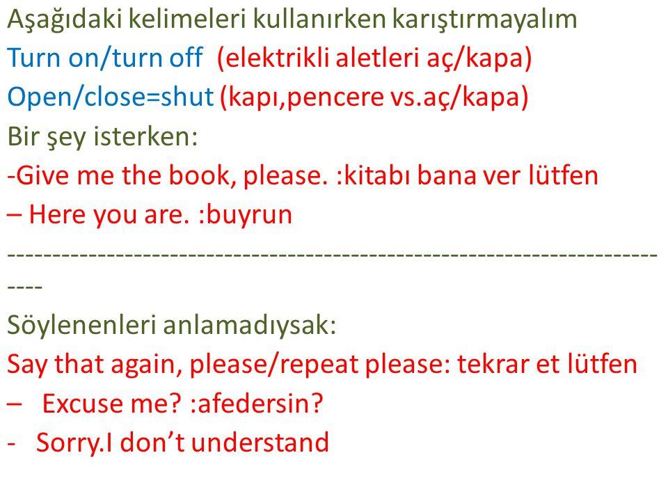 Aşağıdaki kelimeleri kullanırken karıştırmayalım Turn on/turn off (elektrikli aletleri aç/kapa) Open/close=shut (kapı,pencere vs.aç/kapa) Bir şey isterken: -Give me the book, please.