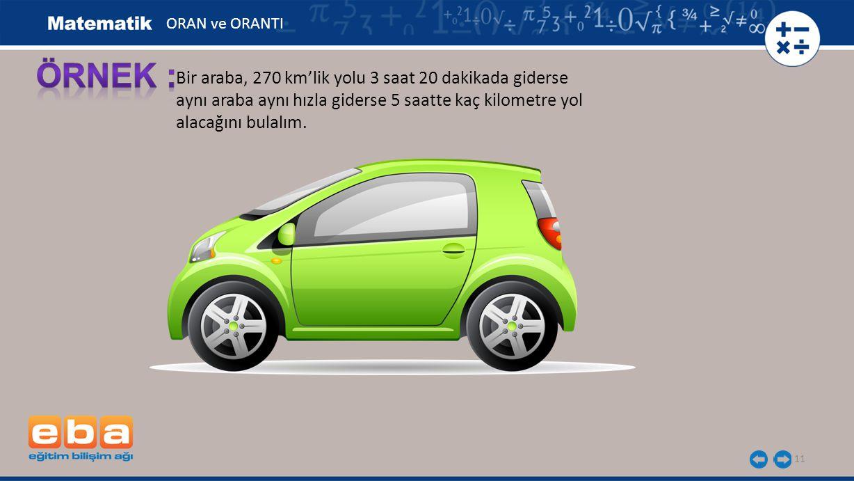 11 Bir araba, 270 km'lik yolu 3 saat 20 dakikada giderse aynı araba aynı hızla giderse 5 saatte kaç kilometre yol alacağını bulalım. ORAN ve ORANTI