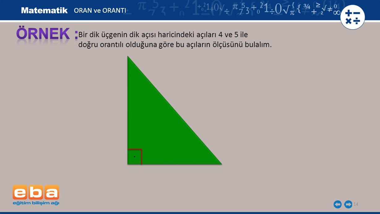 14 Bir dik üçgenin dik açısı haricindeki açıları 4 ve 5 ile doğru orantılı olduğuna göre bu açıların ölçüsünü bulalım. ORAN ve ORANTI.
