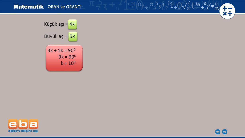 Küçük açı = 4k 4k + 5k = 90 0 9k = 90 0 k = 10 0 Büyük açı = 5k