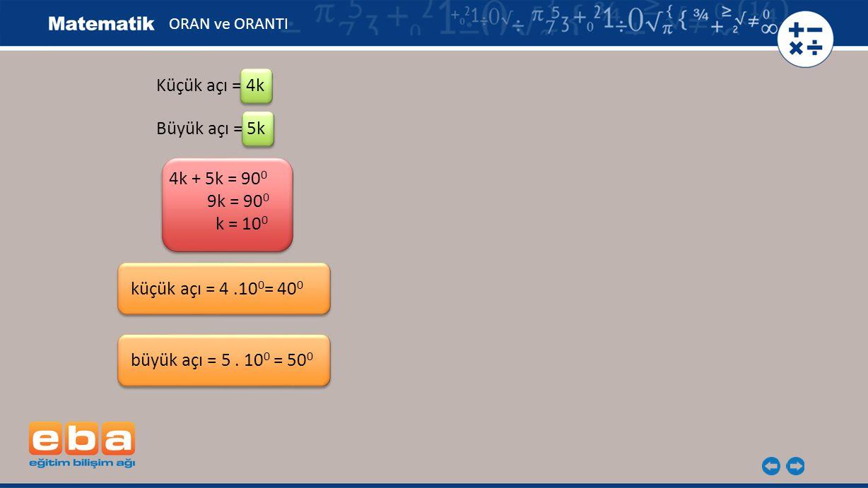 ORAN ve ORANTI Küçük açı = 4k 4k + 5k = 90 0 9k = 90 0 k = 10 0 küçük açı = 4.10 0 = 40 0 Büyük açı = 5k büyük açı = 5. 10 0 = 50 0