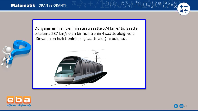22 Dünyanın en hızlı treninin sürati saatte 574 km/s' tir. Saatte ortalama 287 km/s olan bir hızlı trenin 4 saatte aldığı yolu dünyanın en hızlı treni