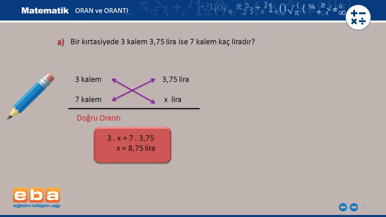 3 3 kalem 3,75 lira 7 kalem x lira Doğru Orantı 3. x = 7. 3,75 x = 8,75 lira ORAN ve ORANTI Bir kırtasiyede 3 kalem 3,75 lira ise 7 kalem kaç liradır?