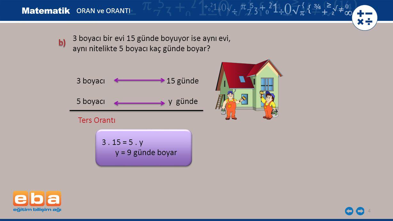 4 3 boyacı 15 günde 5 boyacı y günde Ters Orantı 3. 15 = 5. y y = 9 günde boyar ORAN ve ORANTI 3 boyacı bir evi 15 günde boyuyor ise aynı evi, aynı ni