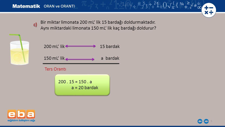 5 200 mL' lik 15 bardak 150 mL' lik a bardak Ters Orantı 200. 15 = 150. a a = 20 bardak ORAN ve ORANTI Bir miktar limonata 200 mL' lik 15 bardağı dold