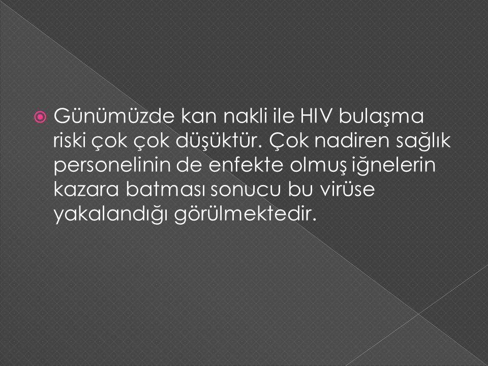  Günümüzde kan nakli ile HIV bulaşma riski çok çok düşüktür. Çok nadiren sağlık personelinin de enfekte olmuş iğnelerin kazara batması sonucu bu virü